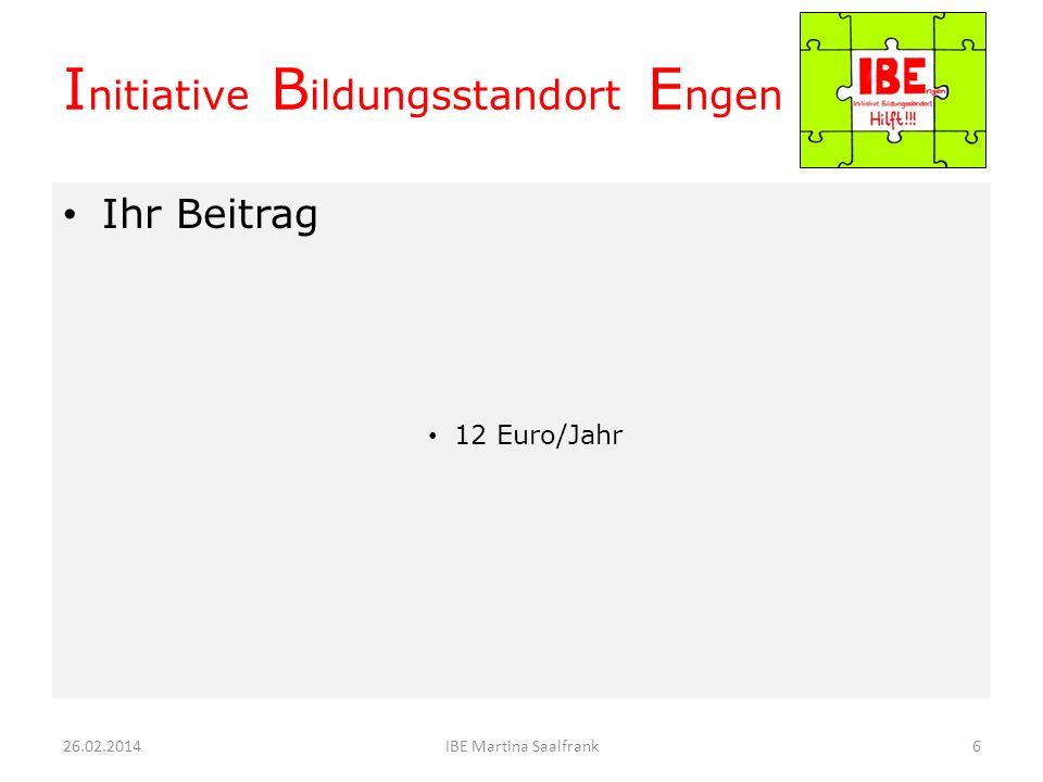 Ihr Beitrag 12 Euro/Jahr 26.02.20145IBE Martina Saalfrank I nitiative B ildungsstandort E ngen
