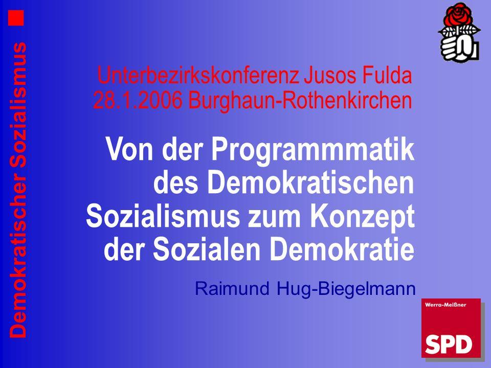 Demokratischer Sozialismus Unterbezirkskonferenz Jusos Fulda 28.1.2006 Burghaun-Rothenkirchen Raimund Hug-Biegelmann Von der Programmmatik des Demokratischen Sozialismus zum Konzept der Sozialen Demokratie