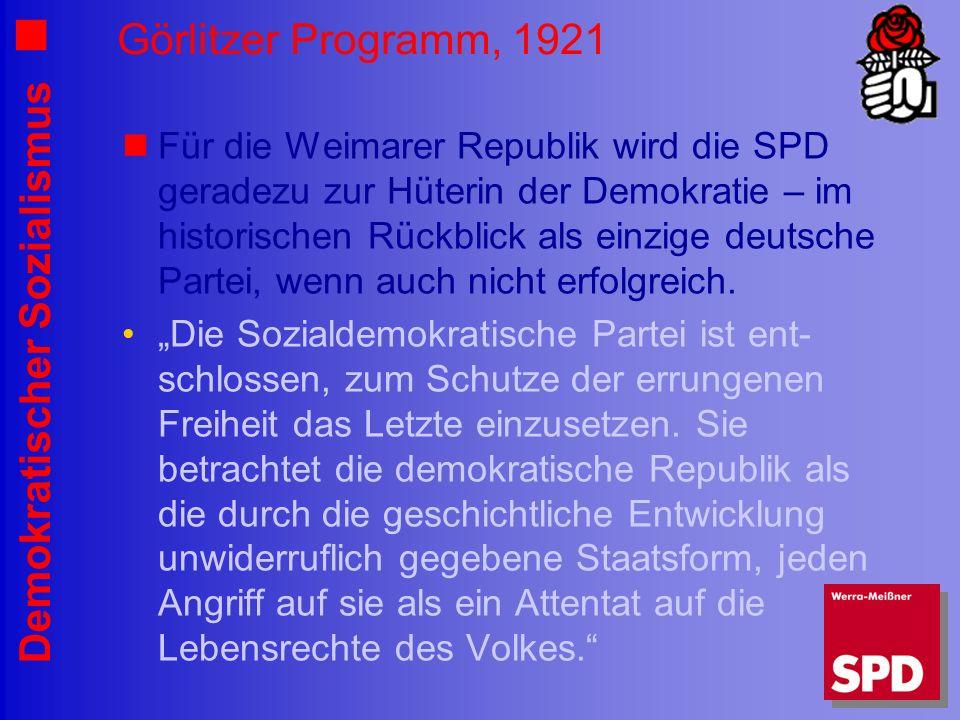 Demokratischer Sozialismus Görlitzer Programm, 1921 Für die Weimarer Republik wird die SPD geradezu zur Hüterin der Demokratie – im historischen Rückblick als einzige deutsche Partei, wenn auch nicht erfolgreich.