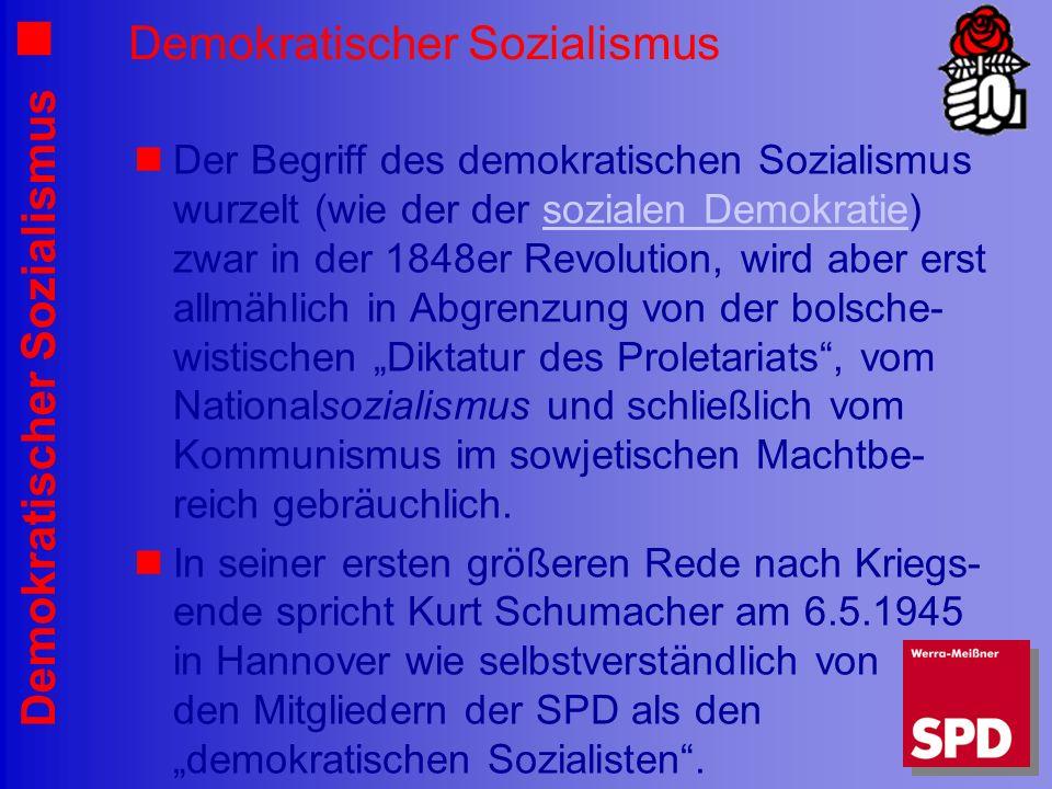 Demokratischer Sozialismus Der Begriff des demokratischen Sozialismus wurzelt (wie der der sozialen Demokratie) zwar in der 1848er Revolution, wird aber erst allmählich in Abgrenzung von der bolsche- wistischen Diktatur des Proletariats, vom Nationalsozialismus und schließlich vom Kommunismus im sowjetischen Machtbe- reich gebräuchlich.sozialen Demokratie In seiner ersten größeren Rede nach Kriegs- ende spricht Kurt Schumacher am 6.5.1945 in Hannover wie selbstverständlich von den Mitgliedern der SPD als den demokratischen Sozialisten.