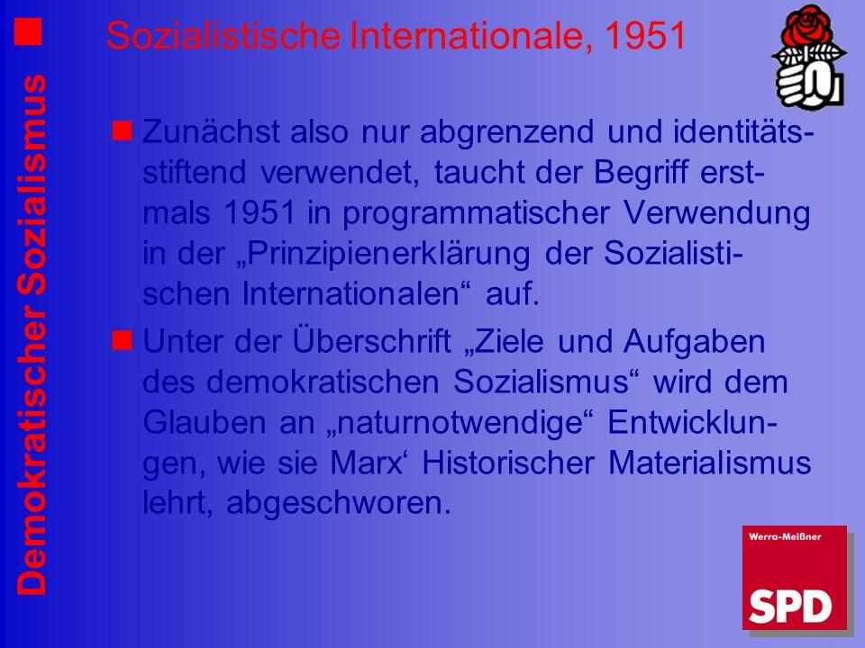 Demokratischer Sozialismus Sozialistische Internationale, 1951 Zunächst also nur abgrenzend und identitäts- stiftend verwendet, taucht der Begriff erst- mals 1951 in programmatischer Verwendung in der Prinzipienerklärung der Sozialisti- schen Internationalen auf.