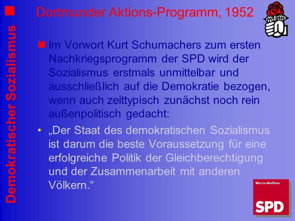 Demokratischer Sozialismus Dortmunder Aktions-Programm, 1952 Im Vorwort Kurt Schumachers zum ersten Nachkriegsprogramm der SPD wird der Sozialismus erstmals unmittelbar und ausschließlich auf die Demokratie bezogen, wenn auch zeittypisch zunächst noch rein außenpolitisch gedacht: Der Staat des demokratischen Sozialismus ist darum die beste Voraussetzung für eine erfolgreiche Politik der Gleichberechtigung und der Zusammenarbeit mit anderen Völkern.