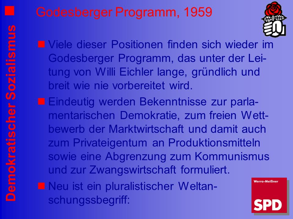 Demokratischer Sozialismus Godesberger Programm, 1959 Viele dieser Positionen finden sich wieder im Godesberger Programm, das unter der Lei- tung von Willi Eichler lange, gründlich und breit wie nie vorbereitet wird.