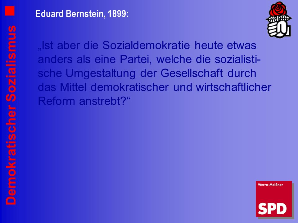 Demokratischer Sozialismus Eduard Bernstein, 1899: Ist aber die Sozialdemokratie heute etwas anders als eine Partei, welche die sozialisti- sche Umgestaltung der Gesellschaft durch das Mittel demokratischer und wirtschaftlicher Reform anstrebt?