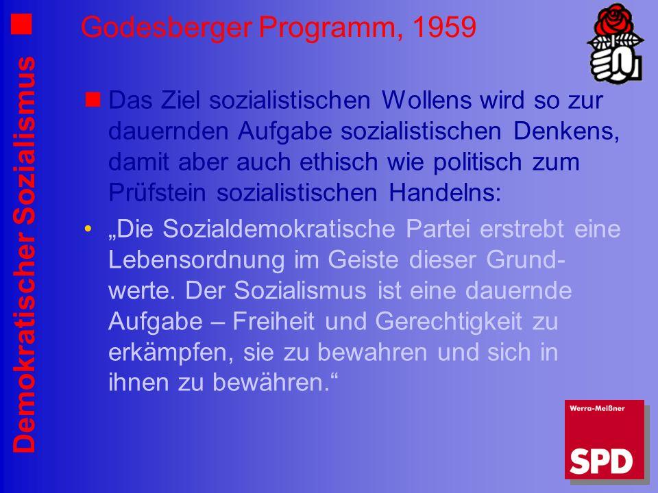 Demokratischer Sozialismus Godesberger Programm, 1959 Das Ziel sozialistischen Wollens wird so zur dauernden Aufgabe sozialistischen Denkens, damit aber auch ethisch wie politisch zum Prüfstein sozialistischen Handelns: Die Sozialdemokratische Partei erstrebt eine Lebensordnung im Geiste dieser Grund- werte.