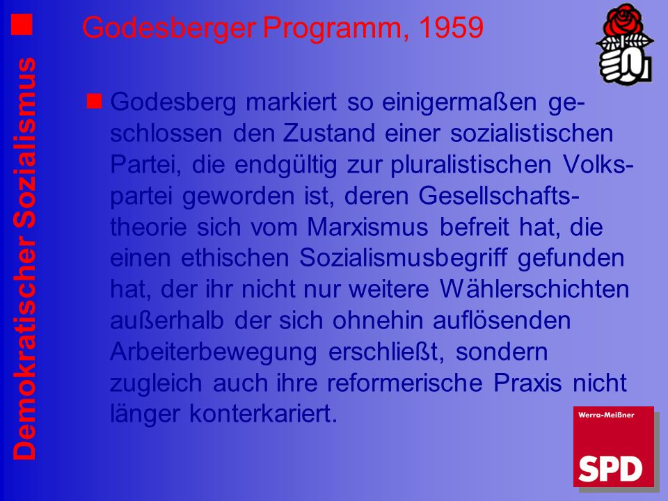 Demokratischer Sozialismus Godesberger Programm, 1959 Godesberg markiert so einigermaßen ge- schlossen den Zustand einer sozialistischen Partei, die endgültig zur pluralistischen Volks- partei geworden ist, deren Gesellschafts- theorie sich vom Marxismus befreit hat, die einen ethischen Sozialismusbegriff gefunden hat, der ihr nicht nur weitere Wählerschichten außerhalb der sich ohnehin auflösenden Arbeiterbewegung erschließt, sondern zugleich auch ihre reformerische Praxis nicht länger konterkariert.