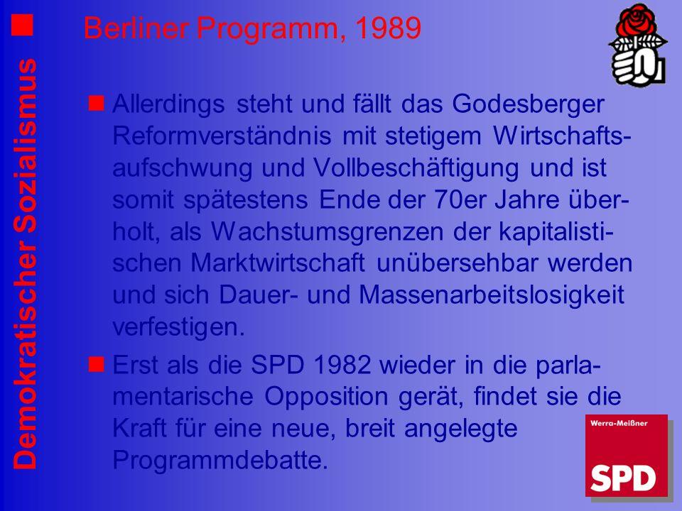 Demokratischer Sozialismus Berliner Programm, 1989 Allerdings steht und fällt das Godesberger Reformverständnis mit stetigem Wirtschafts- aufschwung und Vollbeschäftigung und ist somit spätestens Ende der 70er Jahre über- holt, als Wachstumsgrenzen der kapitalisti- schen Marktwirtschaft unübersehbar werden und sich Dauer- und Massenarbeitslosigkeit verfestigen.
