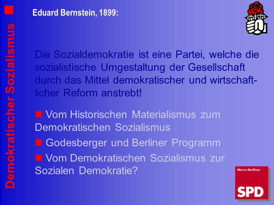 Demokratischer Sozialismus Eduard Bernstein, 1899: Die Sozialdemokratie ist eine Partei, welche die sozialistische Umgestaltung der Gesellschaft durch das Mittel demokratischer und wirtschaft- licher Reform anstrebt.