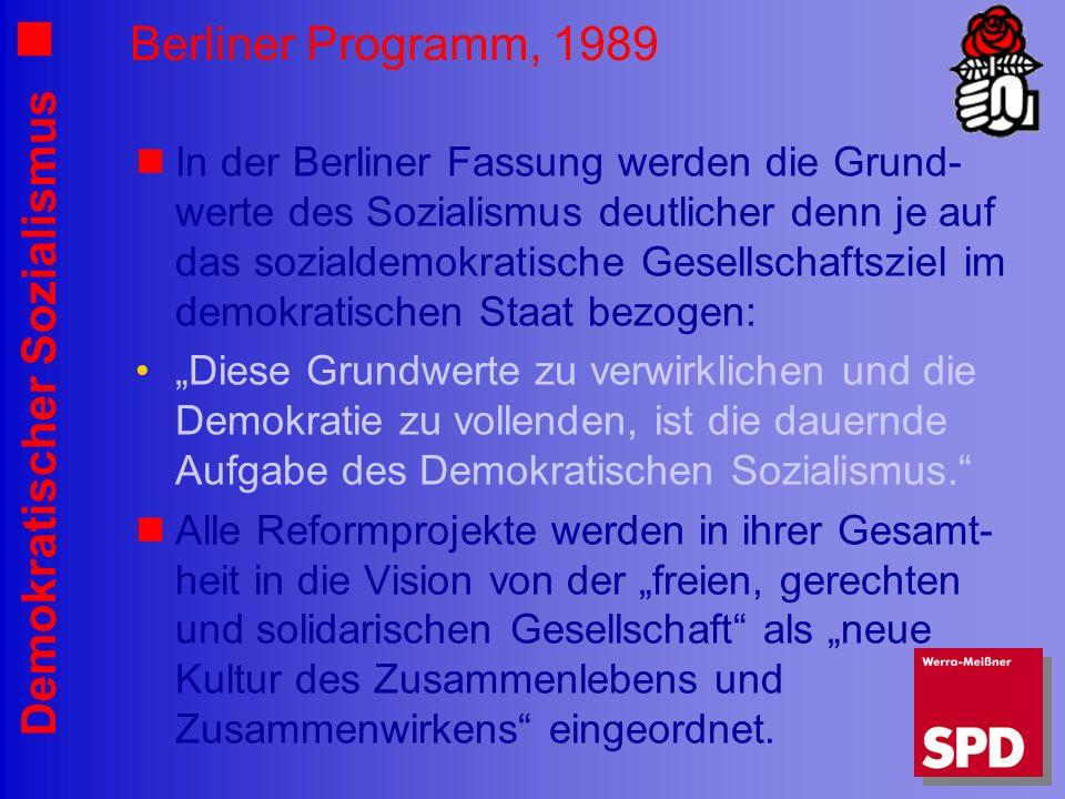 Demokratischer Sozialismus Berliner Programm, 1989 In der Berliner Fassung werden die Grund- werte des Sozialismus deutlicher denn je auf das sozialdemokratische Gesellschaftsziel im demokratischen Staat bezogen: Diese Grundwerte zu verwirklichen und die Demokratie zu vollenden, ist die dauernde Aufgabe des Demokratischen Sozialismus.