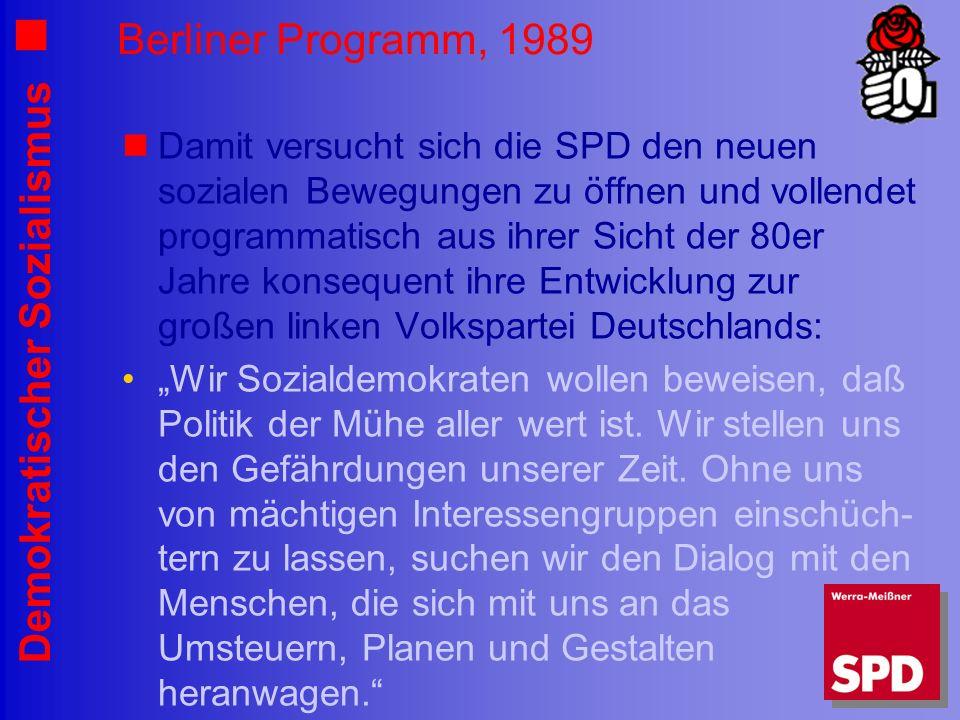 Demokratischer Sozialismus Berliner Programm, 1989 Damit versucht sich die SPD den neuen sozialen Bewegungen zu öffnen und vollendet programmatisch aus ihrer Sicht der 80er Jahre konsequent ihre Entwicklung zur großen linken Volkspartei Deutschlands: Wir Sozialdemokraten wollen beweisen, daß Politik der Mühe aller wert ist.
