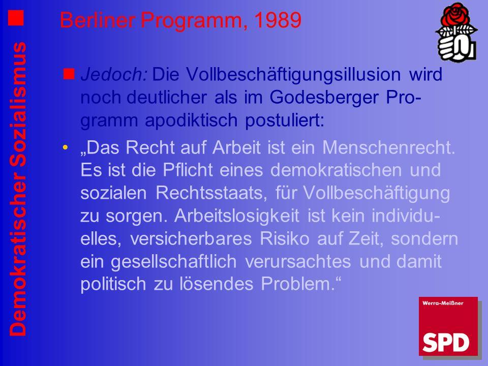 Demokratischer Sozialismus Berliner Programm, 1989 Jedoch: Die Vollbeschäftigungsillusion wird noch deutlicher als im Godesberger Pro- gramm apodiktisch postuliert: Das Recht auf Arbeit ist ein Menschenrecht.