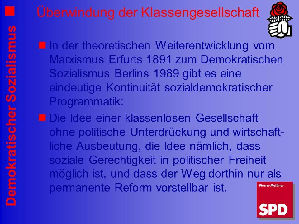 Demokratischer Sozialismus Überwindung der Klassengesellschaft In der theoretischen Weiterentwicklung vom Marxismus Erfurts 1891 zum Demokratischen Sozialismus Berlins 1989 gibt es eine eindeutige Kontinuität sozialdemokratischer Programmatik: Die Idee einer klassenlosen Gesellschaft ohne politische Unterdrückung und wirtschaft- liche Ausbeutung, die Idee nämlich, dass soziale Gerechtigkeit in politischer Freiheit möglich ist, und dass der Weg dorthin nur als permanente Reform vorstellbar ist.