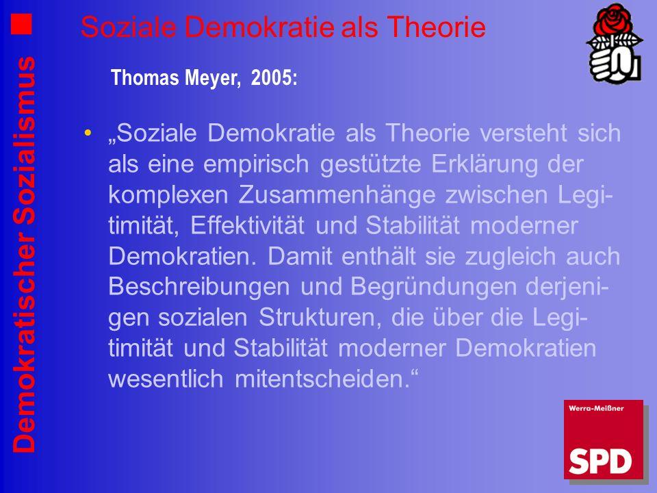 Demokratischer Sozialismus Soziale Demokratie als Theorie Soziale Demokratie als Theorie versteht sich als eine empirisch gestützte Erklärung der komplexen Zusammenhänge zwischen Legi- timität, Effektivität und Stabilität moderner Demokratien.