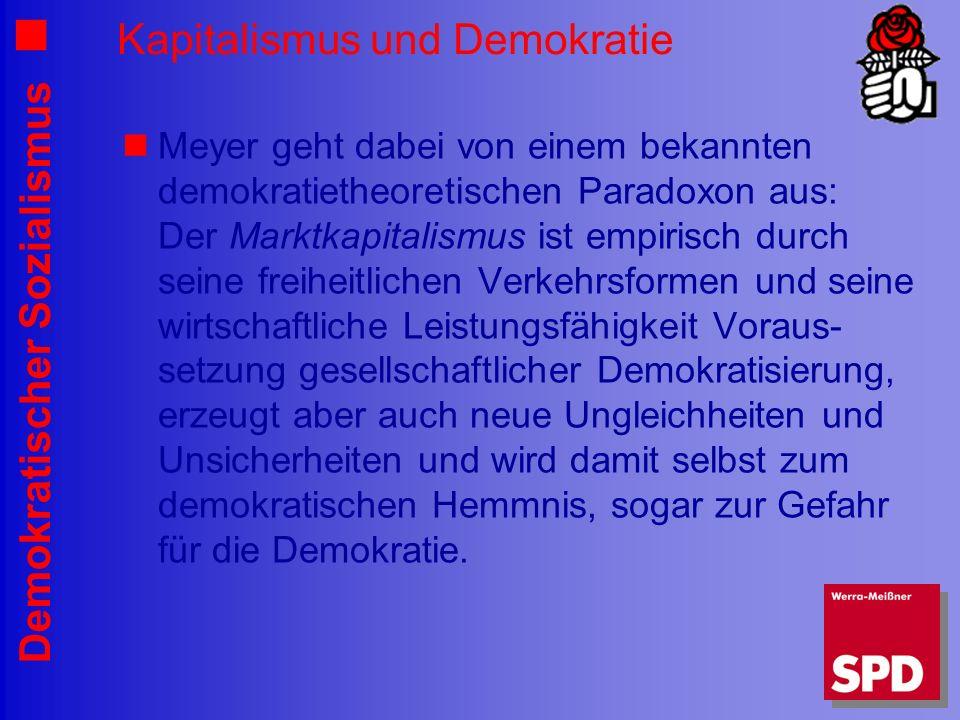 Demokratischer Sozialismus Kapitalismus und Demokratie Meyer geht dabei von einem bekannten demokratietheoretischen Paradoxon aus: Der Marktkapitalismus ist empirisch durch seine freiheitlichen Verkehrsformen und seine wirtschaftliche Leistungsfähigkeit Voraus- setzung gesellschaftlicher Demokratisierung, erzeugt aber auch neue Ungleichheiten und Unsicherheiten und wird damit selbst zum demokratischen Hemmnis, sogar zur Gefahr für die Demokratie.