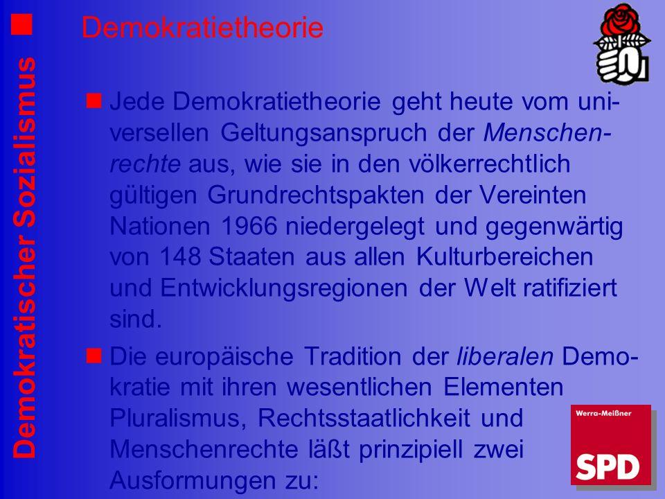 Demokratischer Sozialismus Demokratietheorie Jede Demokratietheorie geht heute vom uni- versellen Geltungsanspruch der Menschen- rechte aus, wie sie in den völkerrechtlich gültigen Grundrechtspakten der Vereinten Nationen 1966 niedergelegt und gegenwärtig von 148 Staaten aus allen Kulturbereichen und Entwicklungsregionen der Welt ratifiziert sind.