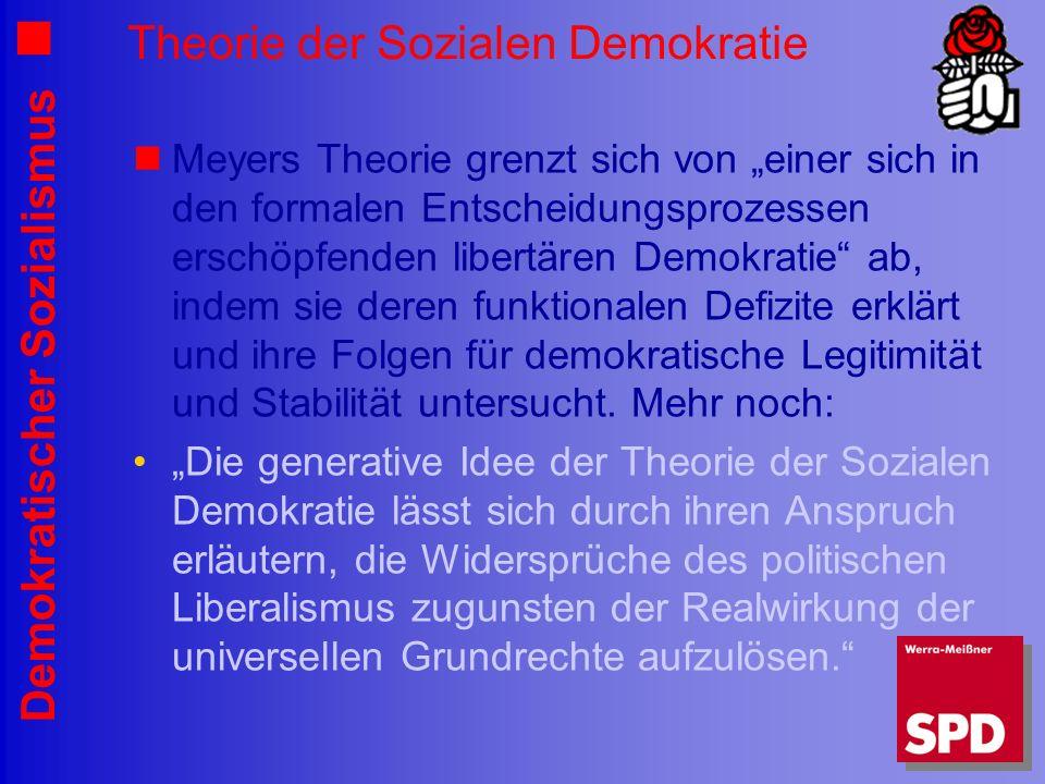 Demokratischer Sozialismus Theorie der Sozialen Demokratie Meyers Theorie grenzt sich von einer sich in den formalen Entscheidungsprozessen erschöpfenden libertären Demokratie ab, indem sie deren funktionalen Defizite erklärt und ihre Folgen für demokratische Legitimität und Stabilität untersucht.