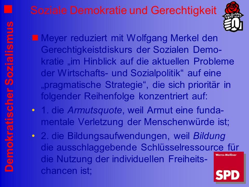 Demokratischer Sozialismus Soziale Demokratie und Gerechtigkeit Meyer reduziert mit Wolfgang Merkel den Gerechtigkeistdiskurs der Sozialen Demo- kratie im Hinblick auf die aktuellen Probleme der Wirtschafts- und Sozialpolitik auf eine pragmatische Strategie, die sich prioritär in folgender Reihenfolge konzentriert auf: 1.