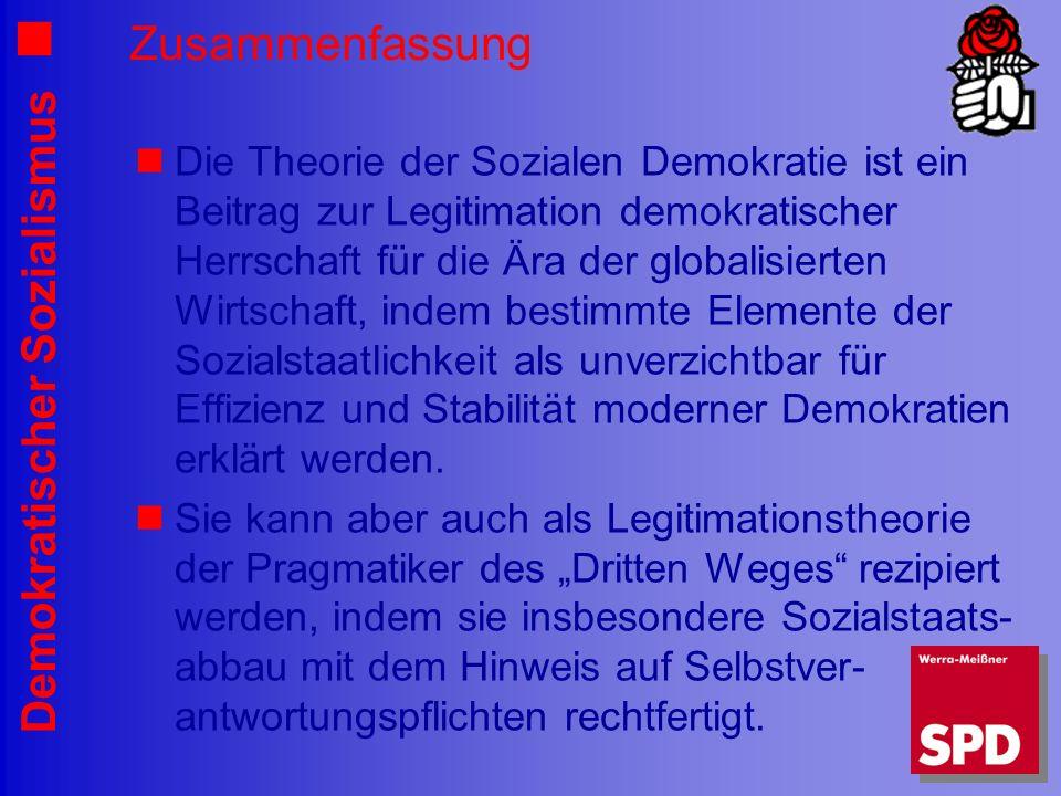 Demokratischer Sozialismus Zusammenfassung Die Theorie der Sozialen Demokratie ist ein Beitrag zur Legitimation demokratischer Herrschaft für die Ära der globalisierten Wirtschaft, indem bestimmte Elemente der Sozialstaatlichkeit als unverzichtbar für Effizienz und Stabilität moderner Demokratien erklärt werden.