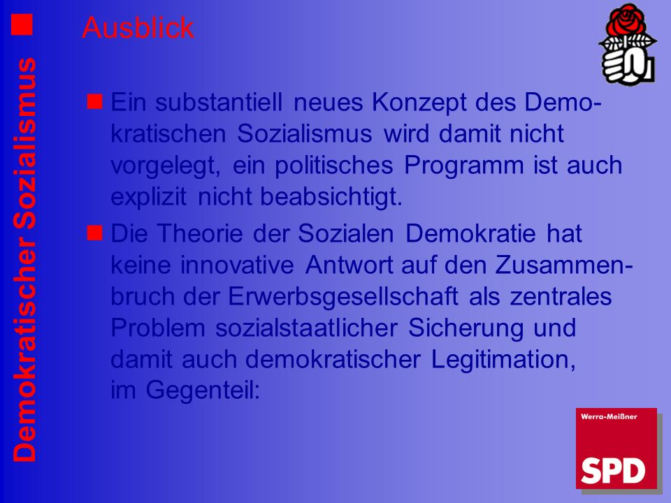 Demokratischer Sozialismus Ausblick Ein substantiell neues Konzept des Demo- kratischen Sozialismus wird damit nicht vorgelegt, ein politisches Programm ist auch explizit nicht beabsichtigt.