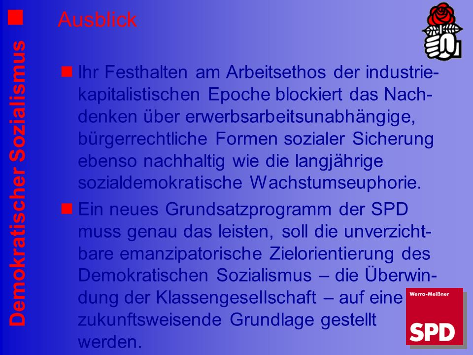 Demokratischer Sozialismus Ausblick Ihr Festhalten am Arbeitsethos der industrie- kapitalistischen Epoche blockiert das Nach- denken über erwerbsarbeitsunabhängige, bürgerrechtliche Formen sozialer Sicherung ebenso nachhaltig wie die langjährige sozialdemokratische Wachstumseuphorie.