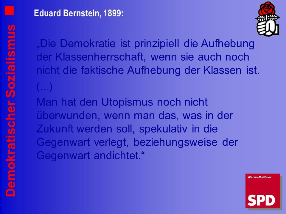 Demokratischer Sozialismus Eduard Bernstein, 1899: Die Demokratie ist prinzipiell die Aufhebung der Klassenherrschaft, wenn sie auch noch nicht die faktische Aufhebung der Klassen ist.