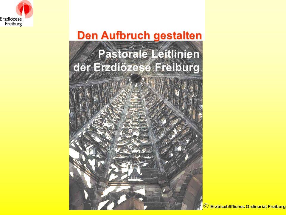 © Erzbisch ö fliches Ordinariat Freiburg Den Aufbruch gestalten Pastorale Leitlinien der Erzdiözese Freiburg