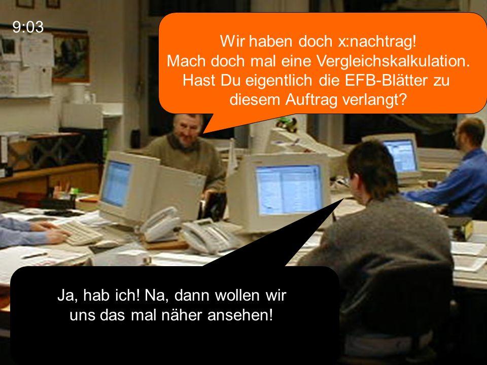 Wir haben doch x:nachtrag! Mach doch mal eine Vergleichskalkulation. Hast Du eigentlich die EFB-Blätter zu diesem Auftrag verlangt? Ja, hab ich! Na, d