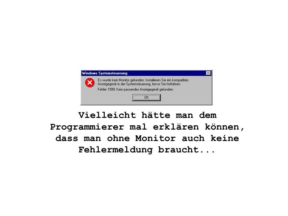 Vielleicht hätte man dem Programmierer mal erklären können, dass man ohne Monitor auch keine Fehlermeldung braucht...