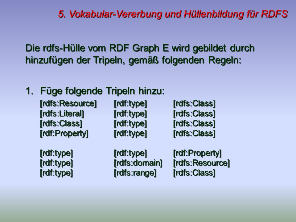5. Vokabular-Vererbung und Hüllenbildung für RDFS Die rdfs-Hülle vom RDF Graph E wird gebildet durch hinzufügen der Tripeln, gemäß folgenden Regeln: 1