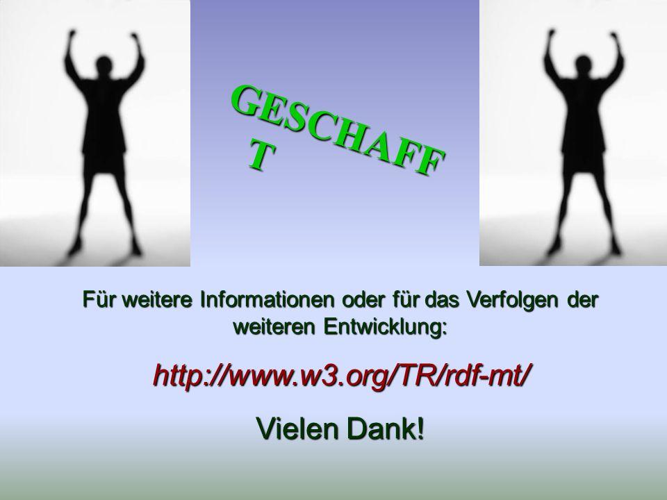 Für weitere Informationen oder für das Verfolgen der weiteren Entwicklung: http://www.w3.org/TR/rdf-mt/ Vielen Dank! GESCHAFF T