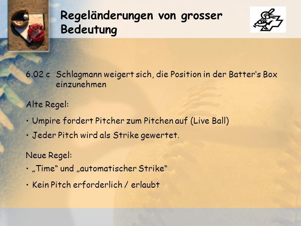 Regeländerungen von grosser Bedeutung 6.02 cSchlagmann weigert sich, die Position in der Batters Box einzunehmen Alte Regel: Umpire fordert Pitcher zum Pitchen auf (Live Ball) Jeder Pitch wird als Strike gewertet.