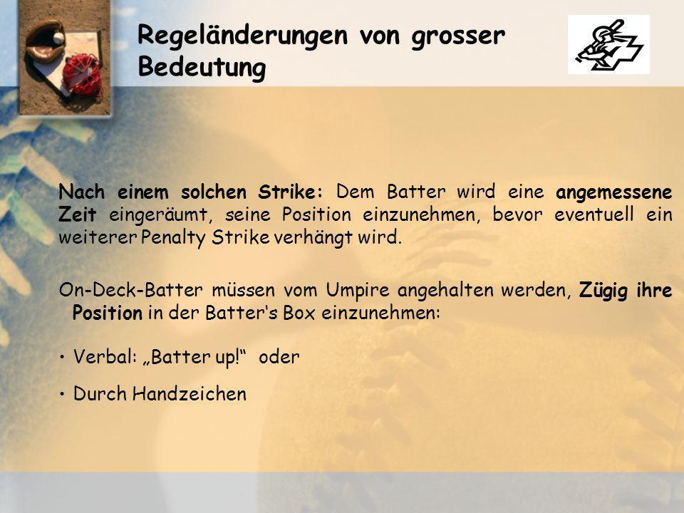 Regeländerungen von grosser Bedeutung Nach einem solchen Strike: Dem Batter wird eine angemessene Zeit eingeräumt, seine Position einzunehmen, bevor eventuell ein weiterer Penalty Strike verhängt wird.