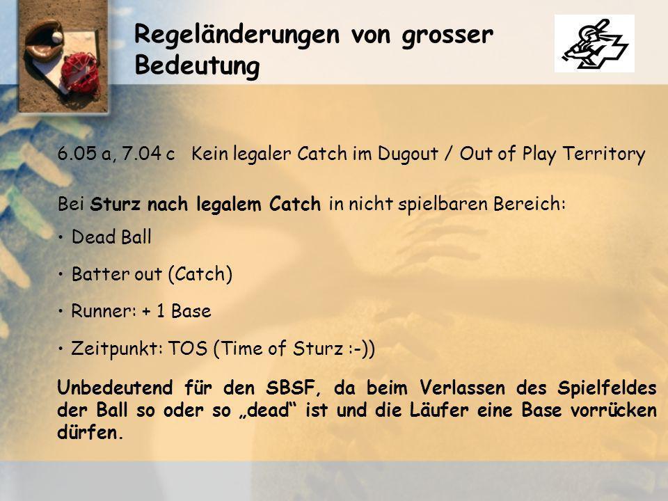 Regeländerungen von grosser Bedeutung 6.05 a, 7.04 cKein legaler Catch im Dugout / Out of Play Territory Bei Sturz nach legalem Catch in nicht spielbaren Bereich: Dead Ball Batter out (Catch) Runner: + 1 Base Zeitpunkt: TOS (Time of Sturz :-)) Unbedeutend für den SBSF, da beim Verlassen des Spielfeldes der Ball so oder so dead ist und die Läufer eine Base vorrücken dürfen.