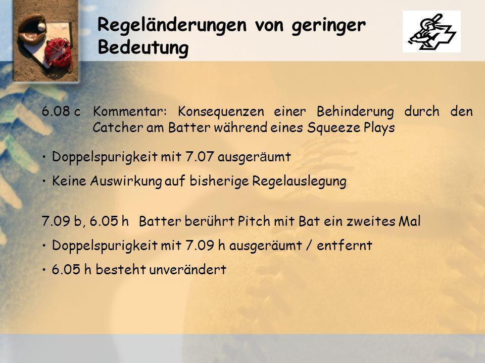 Regeländerungen von geringer Bedeutung Doppelspurigkeit mit 7.07 ausger ä umt 6.08 cKommentar: Konsequenzen einer Behinderung durch den Catcher am Batter während eines Squeeze Plays Keine Auswirkung auf bisherige Regelauslegung Doppelspurigkeit mit 7.09 h ausgeräumt / entfernt 7.09 b, 6.05 hBatter berührt Pitch mit Bat ein zweites Mal 6.05 h besteht unverändert