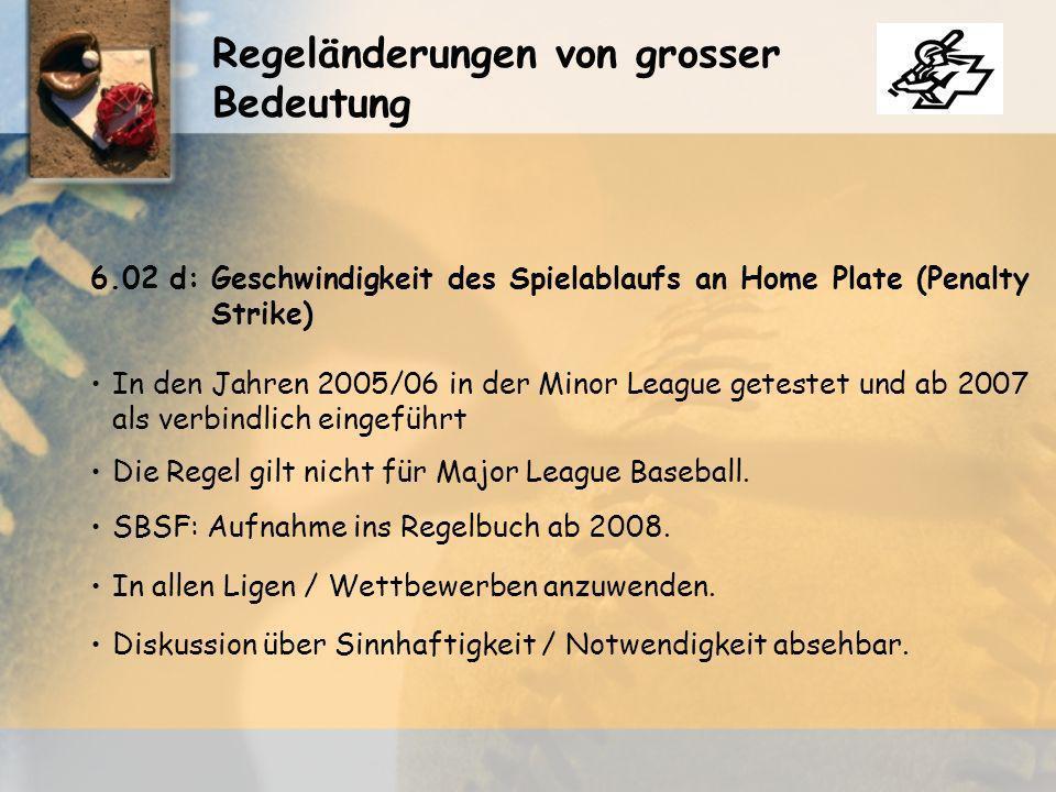 Regeländerungen von grosser Bedeutung 6.02 d:Geschwindigkeit des Spielablaufs an Home Plate (Penalty Strike) In den Jahren 2005/06 in der Minor League getestet und ab 2007 als verbindlich eingeführt Die Regel gilt nicht für Major League Baseball.