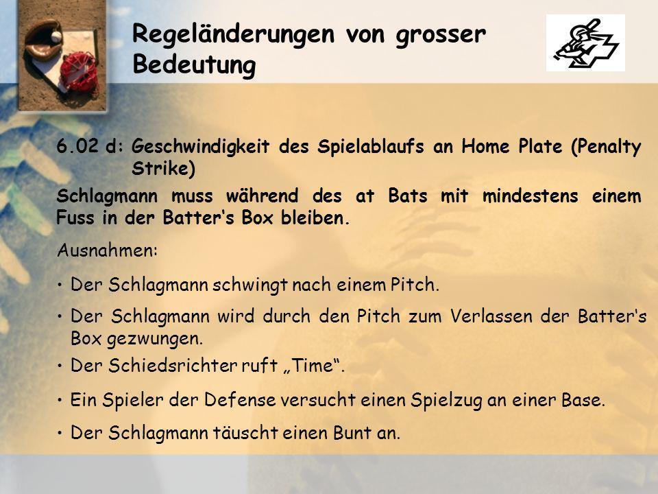 Regeländerungen von grosser Bedeutung 6.02 d:Geschwindigkeit des Spielablaufs an Home Plate (Penalty Strike) Schlagmann muss während des at Bats mit mindestens einem Fuss in der Batters Box bleiben.