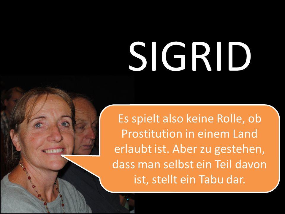 SIGRID Es spielt also keine Rolle, ob Prostitution in einem Land erlaubt ist. Aber zu gestehen, dass man selbst ein Teil davon ist, stellt ein Tabu da