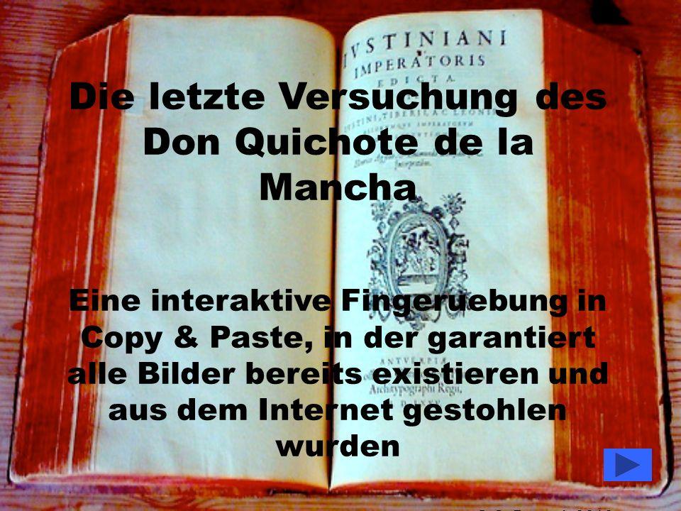 Die letzte Versuchung des Don Quichote de la Mancha Eine interaktive Fingeruebung in Copy & Paste, in der garantiert alle Bilder bereits existieren und aus dem Internet gestohlen wurden © G.