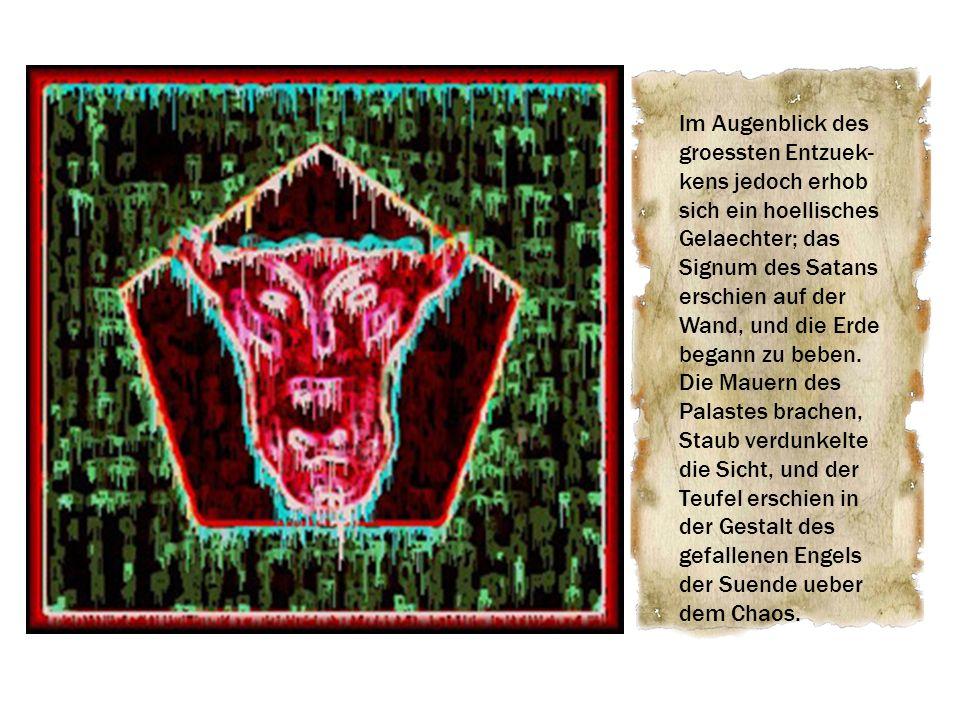 Im Augenblick des groessten Entzuek- kens jedoch erhob sich ein hoellisches Gelaechter; das Signum des Satans erschien auf der Wand, und die Erde bega