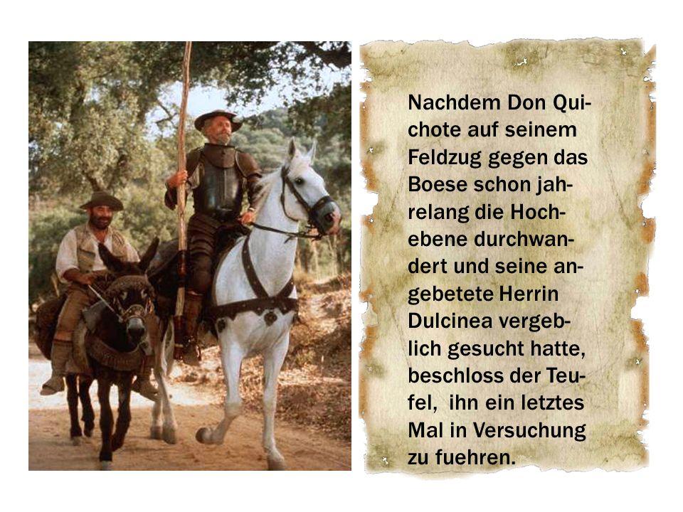 Nachdem Don Qui- chote auf seinem Feldzug gegen das Boese schon jah- relang die Hoch- ebene durchwan- dert und seine an- gebetete Herrin Dulcinea vergeb- lich gesucht hatte, beschloss der Teu- fel, ihn ein letztes Mal in Versuchung zu fuehren.
