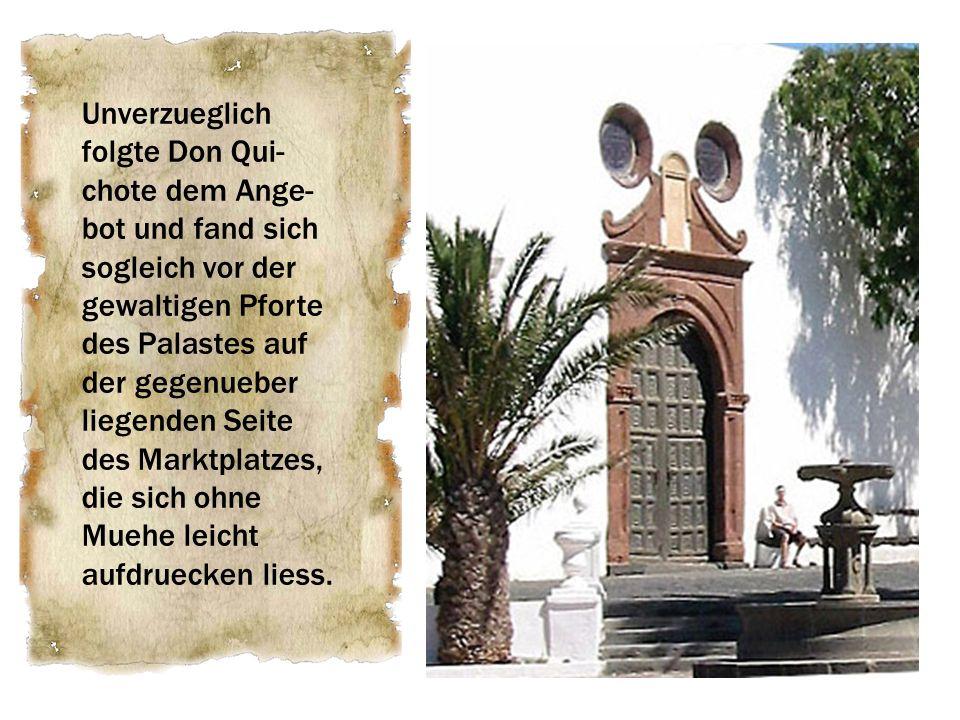 Unverzueglich folgte Don Qui- chote dem Ange- bot und fand sich sogleich vor der gewaltigen Pforte des Palastes auf der gegenueber liegenden Seite des Marktplatzes, die sich ohne Muehe leicht aufdruecken liess.