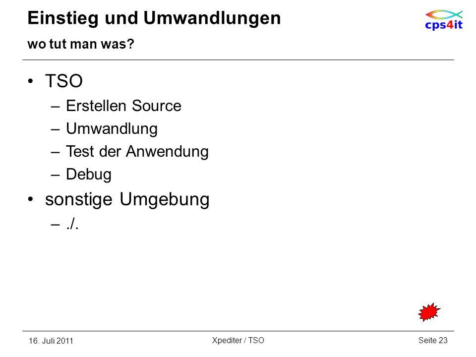 Einstieg und Umwandlungen wo tut man was? TSO –Erstellen Source –Umwandlung –Test der Anwendung –Debug sonstige Umgebung –./. 16. Juli 2011Seite 23Xpe