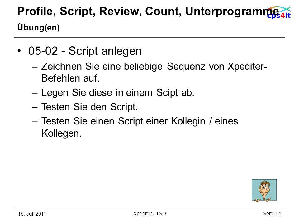 Profile, Script, Review, Count, Unterprogramme Übung(en) 05-02 - Script anlegen –Zeichnen Sie eine beliebige Sequenz von Xpediter- Befehlen auf. –Lege