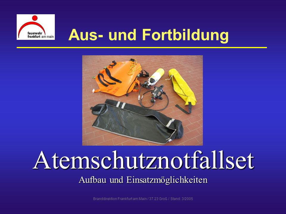 Branddirektion Frankfurt am Main / 37.23 Groß / Stand: 3/2005 Atemschutznotfallset - Aufbau Bestandteile des Sets RettungsschleiftrageRettungsschleiftrage Atemluft-NotversorgungAtemluft-Notversorgung PacktaschePacktasche Packtasche im einsatzbereiten Zustand: Maße: 20 x 122 cmMaße: 20 x 122 cm Gewicht: 14 kgGewicht: 14 kg