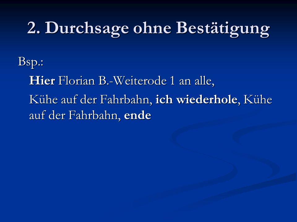 2. Durchsage ohne Bestätigung Bsp.: Hier Florian B.-Weiterode 1 an alle, Kühe auf der Fahrbahn, ich wiederhole, Kühe auf der Fahrbahn, ende