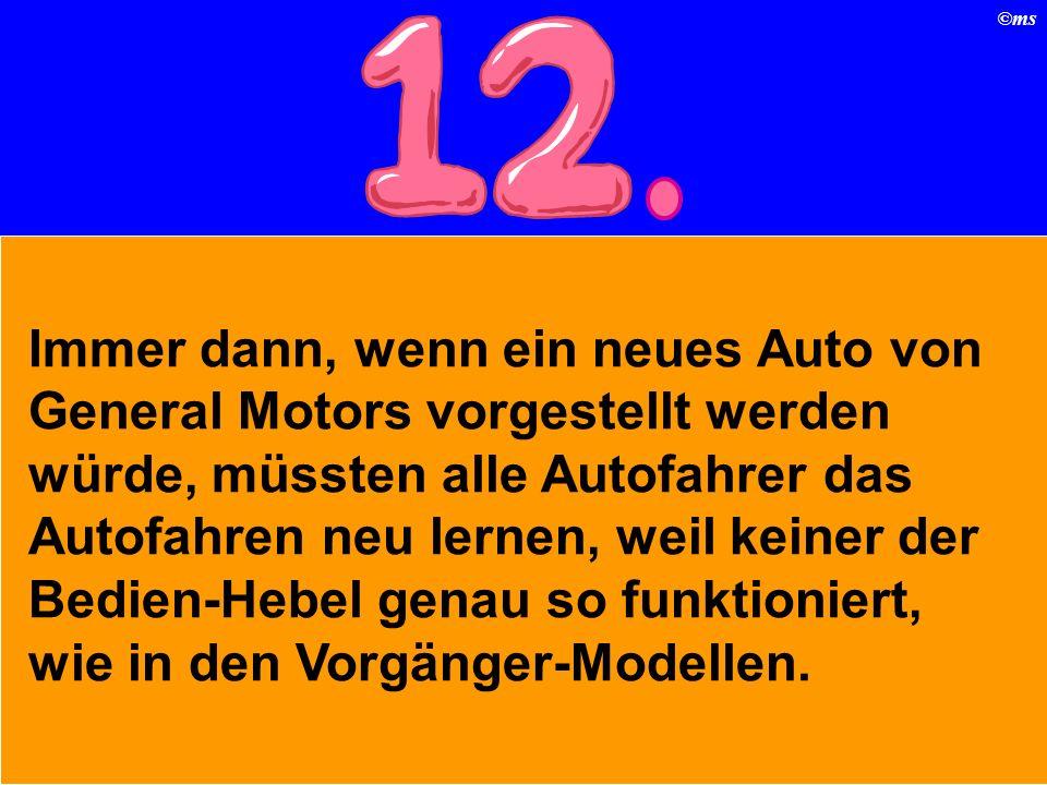 ©ms Immer dann, wenn ein neues Auto von General Motors vorgestellt werden würde, müssten alle Autofahrer das Autofahren neu lernen, weil keiner der Bedien-Hebel genau so funktioniert, wie in den Vorgänger-Modellen.