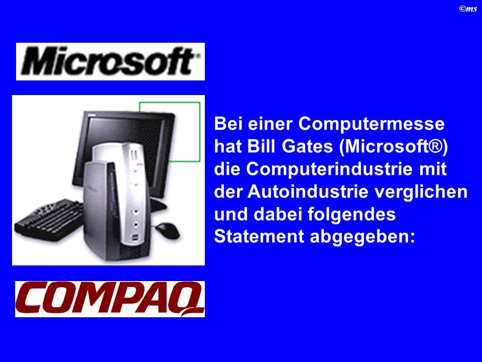 ©ms Bei einer Computermesse hat Bill Gates (Microsoft®) die Computerindustrie mit der Autoindustrie verglichen und dabei folgendes Statement abgegeben: