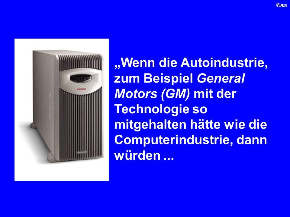 ©ms Wenn die Autoindustrie, zum Beispiel General Motors (GM) mit der Technologie so mitgehalten hätte wie die Computerindustrie, dann würden...