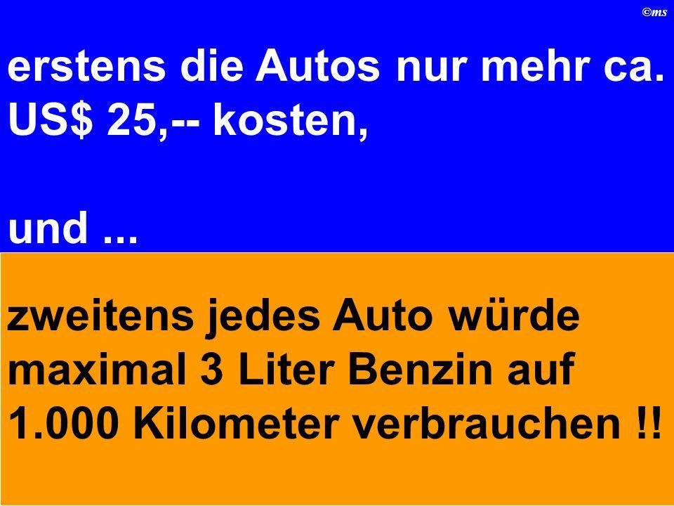 ©ms erstens die Autos nur mehr ca.US$ 25,-- kosten, und...
