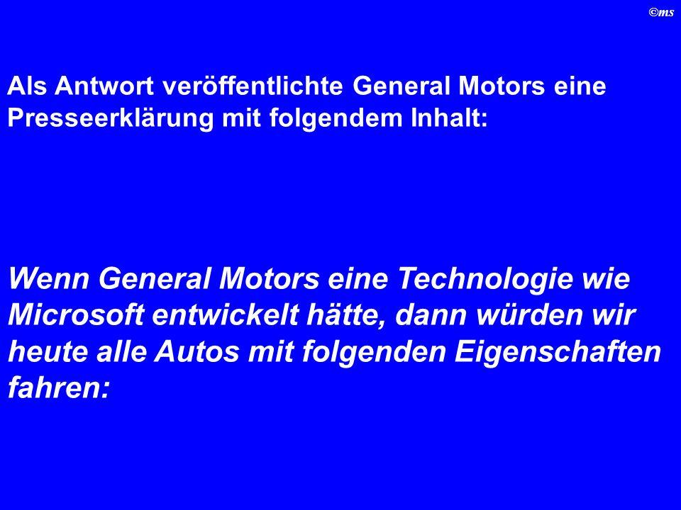 ©ms Als Antwort veröffentlichte General Motors eine Presseerklärung mit folgendem Inhalt: Wenn General Motors eine Technologie wie Microsoft entwickelt hätte, dann würden wir heute alle Autos mit folgenden Eigenschaften fahren: